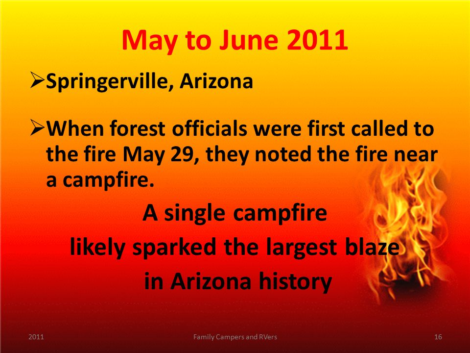 May to June 2011  Springerville, Arizona  When forest officials were first called to the fire May 29, they noted the fire near a campfire.