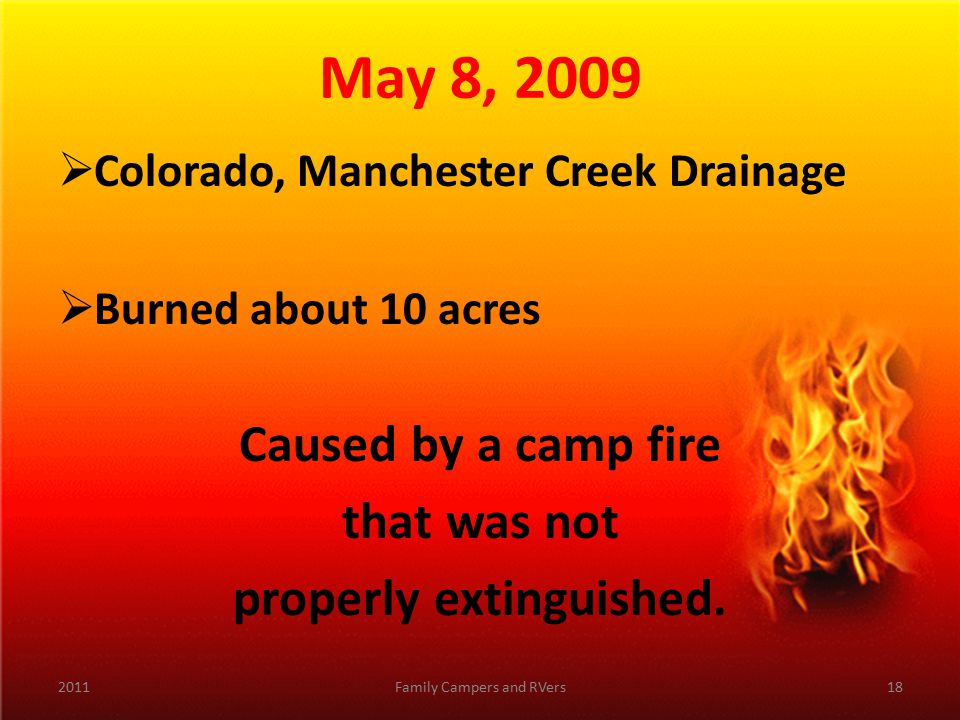 May 8, 2009  Colorado, Manchester Creek Drainage  Burned about 10 acres Caused by a camp fire that was not properly extinguished.