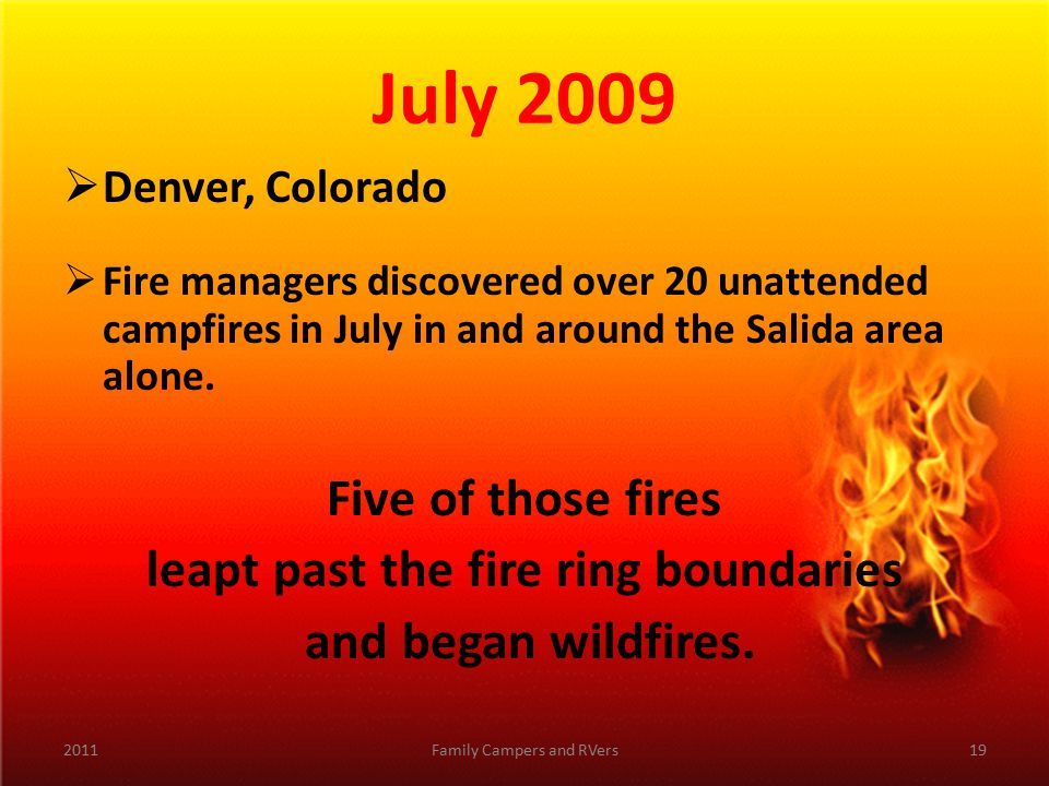 July 2009  Denver, Colorado  Fire managers discovered over 20 unattended campfires in July in and around the Salida area alone.
