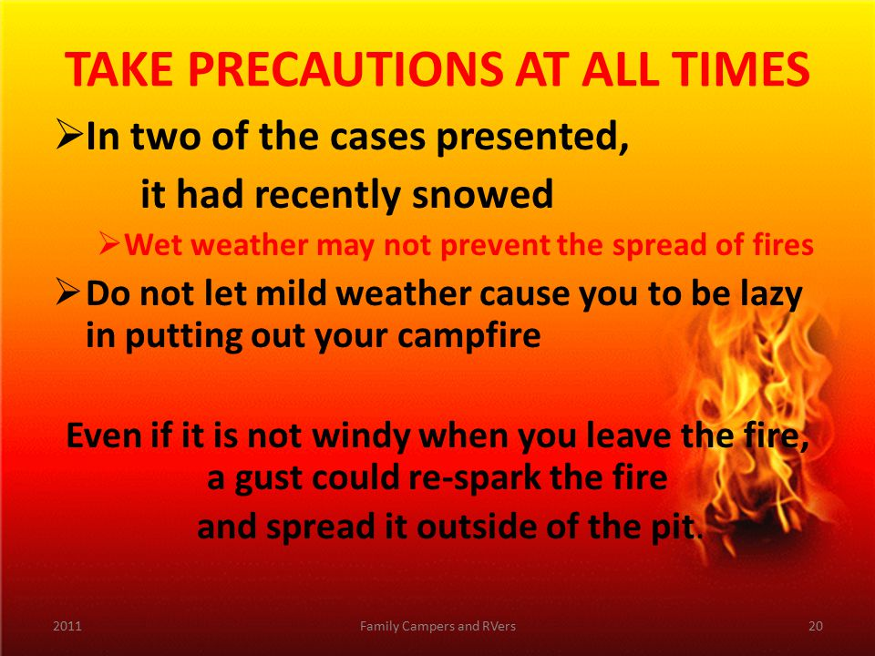 TAKE PRECAUTIONS AT ALL TIMES  In two of the cases presented, it had recently snowed  Wet weather may not prevent the spread of fires  Do not let mild weather cause you to be lazy in putting out your campfire Even if it is not windy when you leave the fire, a gust could re-spark the fire and spread it outside of the pit.