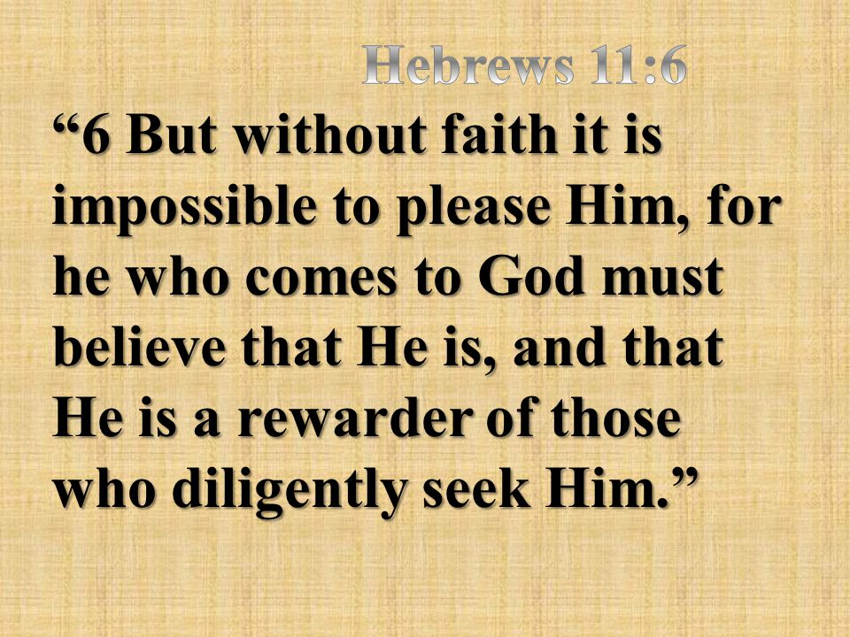 """""""6 But without faith it is impossible to please Him, for he who comes to God must believe that He is, and that He is a rewarder of those who diligentl"""
