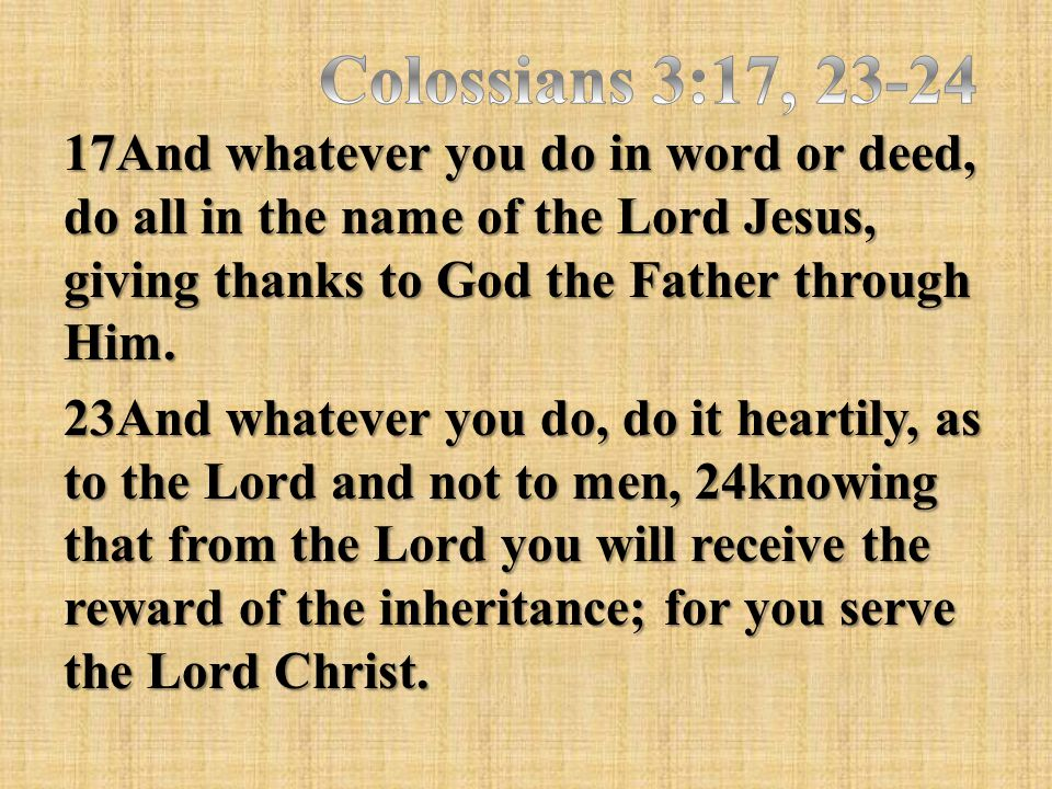 17And whatever you do in word or deed, do all in the name of the Lord Jesus, giving thanks to God the Father through Him. 23And whatever you do, do it