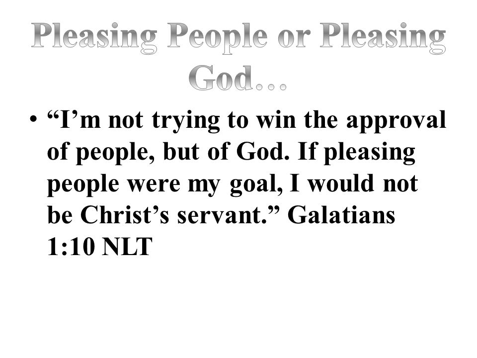 """""""I'm not trying to win the approval of people, but of God. If pleasing people were my goal, I would not be Christ's servant."""" Galatians 1:10 NLT"""