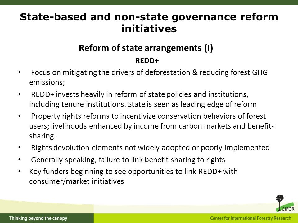 Reform of state arrangements (I) REDD+ Focus on mitigating the drivers of deforestation & reducing forest GHG emissions; REDD+ invests heavily in reform of state policies and institutions, including tenure institutions.