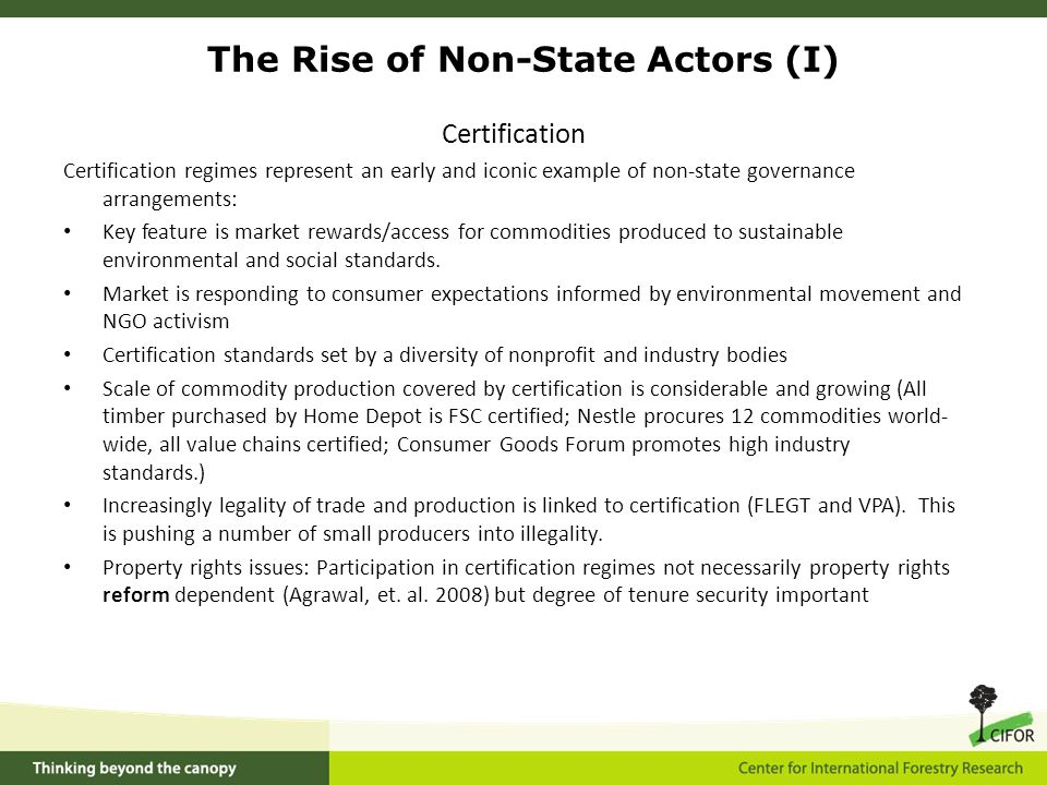The Rise of Non-State Actors (I) Certification Certification regimes represent an early and iconic example of non-state governance arrangements: Key feature is market rewards/access for commodities produced to sustainable environmental and social standards.