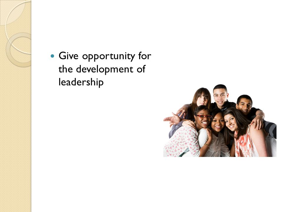 Give opportunity for the development of leadership