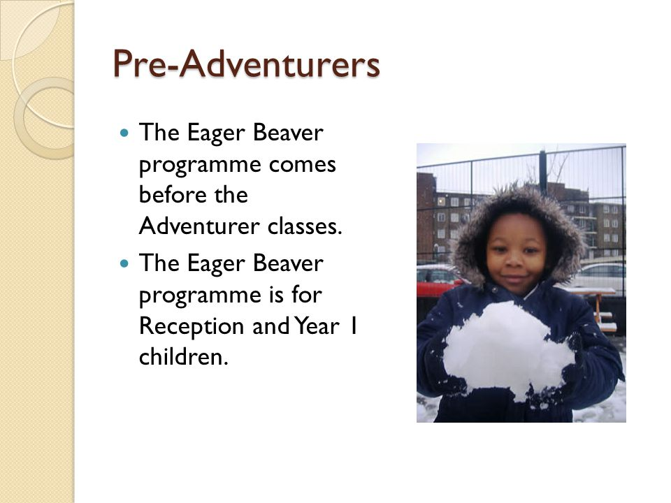 Pre-Adventurers The Eager Beaver programme comes before the Adventurer classes. The Eager Beaver programme is for Reception and Year 1 children.