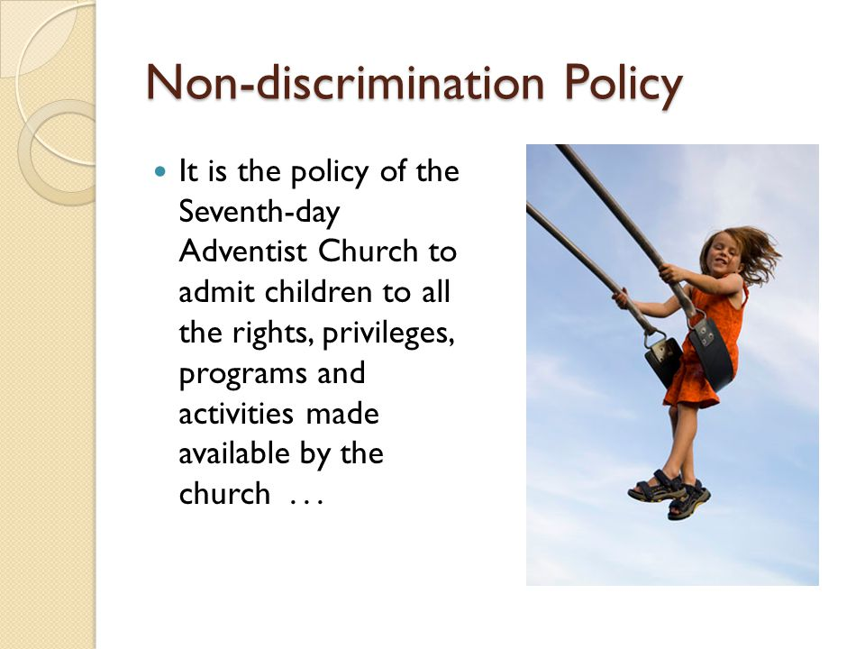 Non-discrimination Policy It is the policy of the Seventh-day Adventist Church to admit children to all the rights, privileges, programs and activitie