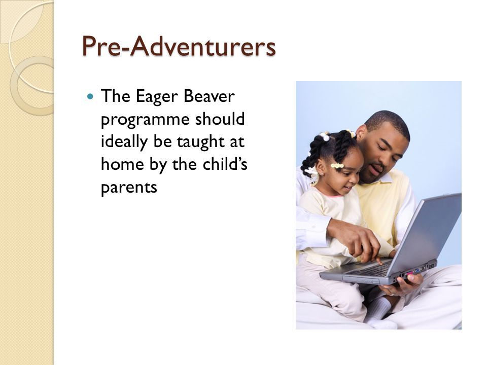 Pre-Adventurers The Eager Beaver programme should ideally be taught at home by the child's parents