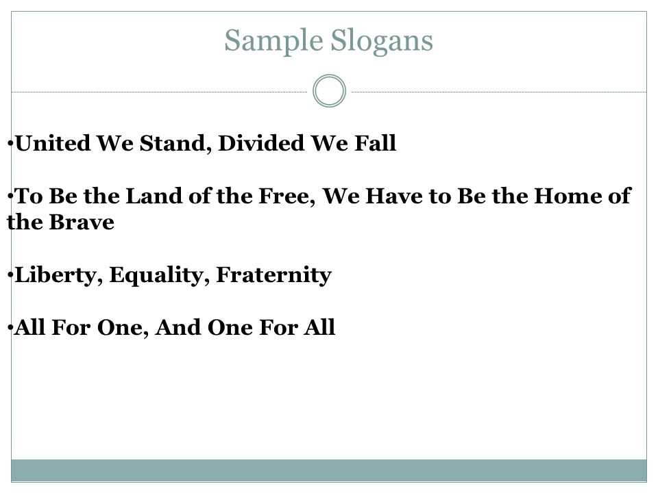 Sample Slogans United We Stand, Divided We Fall To Be the Land of the Free, We Have to Be the Home of the Brave Liberty, Equality, Fraternity All For