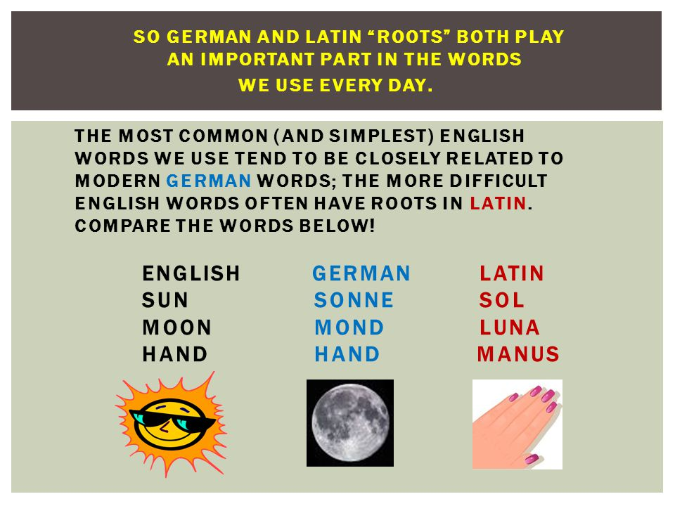 SO GERMAN AND LATIN ROOTS BOTH PLAY AN IMPORTANT PART IN THE WORDS WE USE EVERY DAY.