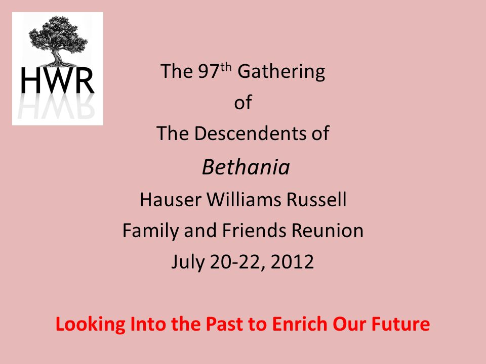 The 97 th Gathering of The Descendents of Bethania Hauser Williams Russell Family and Friends Reunion July 20-22, 2012 Looking Into the Past to Enrich Our Future
