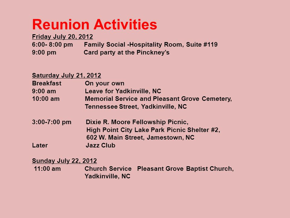 Reunion Activities Friday July 20, 2012 6:00- 8:00 pm Family Social -Hospitality Room, Suite #119 9:00 pm Card party at the Pinckney's Saturday July 21, 2012 Breakfast On your own 9:00 am Leave for Yadkinville, NC 10:00 am Memorial Service and Pleasant Grove Cemetery, Tennessee Street, Yadkinville, NC 3:00-7:00 pm Dixie R.
