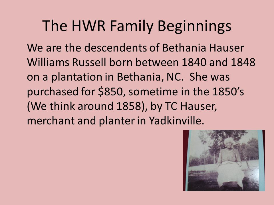 The HWR Family Beginnings We are the descendents of Bethania Hauser Williams Russell born between 1840 and 1848 on a plantation in Bethania, NC.