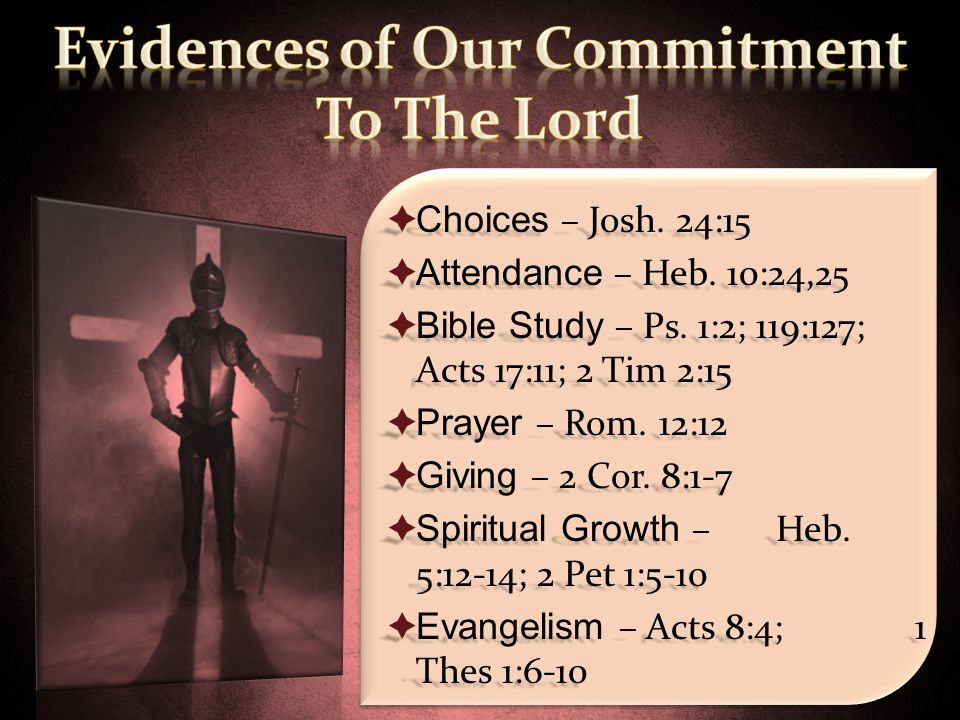  Choices – Josh. 24:15  Attendance – Heb. 10:24,25  Bible Study – Ps. 1:2; 119:127; Acts 17:11; 2 Tim 2:15  Prayer – Rom. 12:12  Giving – 2 Cor.
