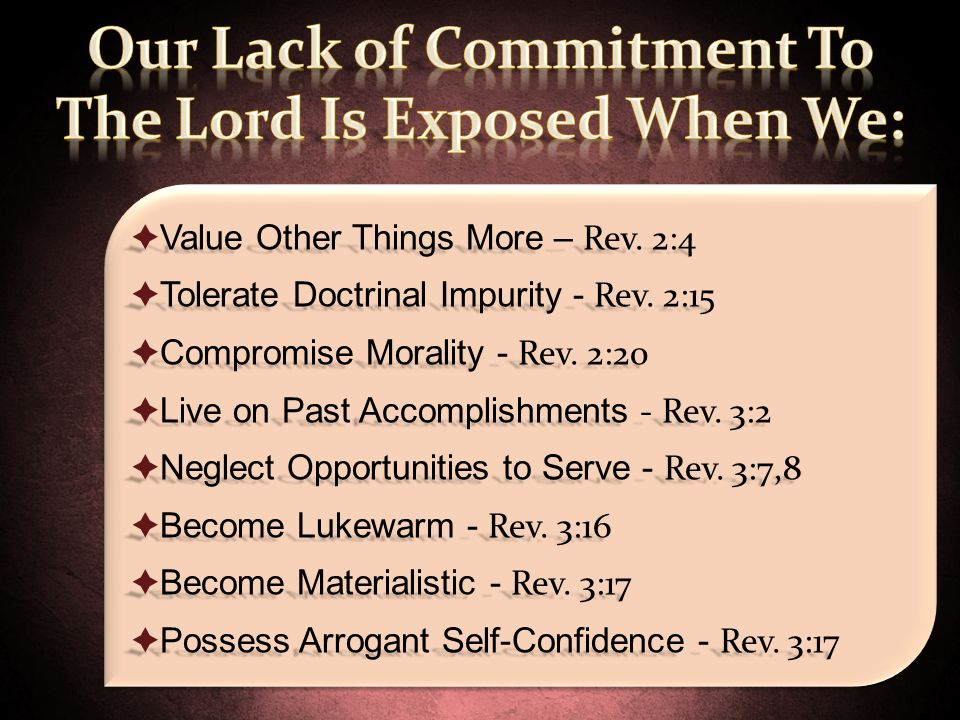  Value Other Things More – Rev. 2:4  Tolerate Doctrinal Impurity - Rev. 2:15  Compromise Morality - Rev. 2:20  Live on Past Accomplishments - Rev.
