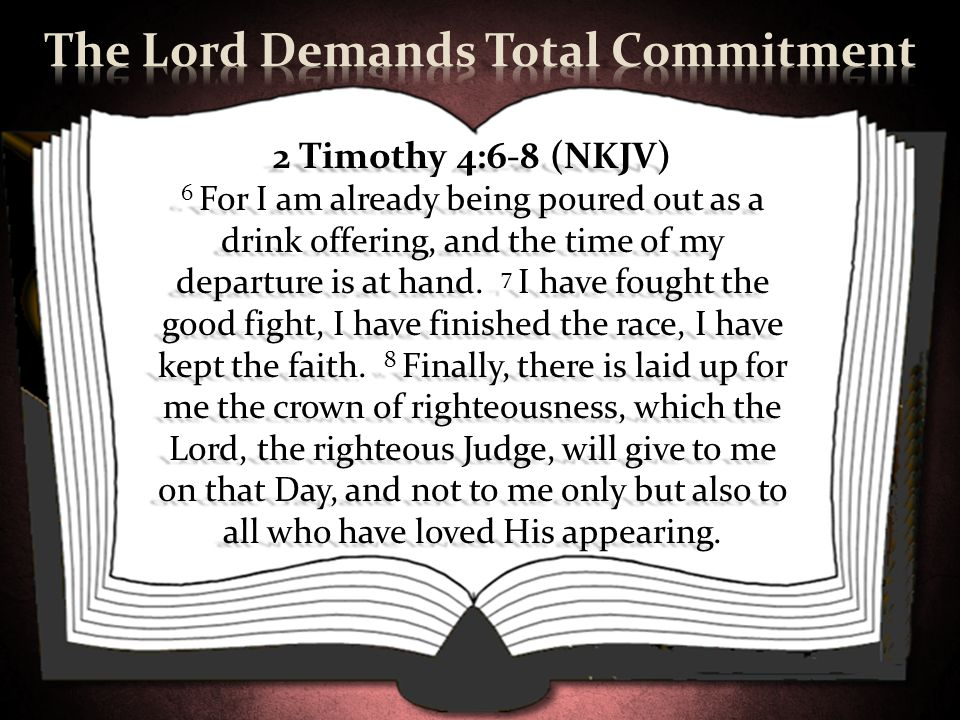 2 Timothy 4:6-8 (NKJV) 6 For I am already being poured out as a drink offering, and the time of my departure is at hand. 7 I have fought the good figh