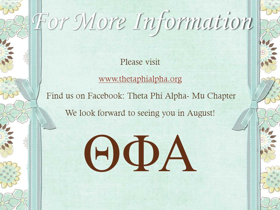 For More Information Please visit www.thetaphialpha.org Find us on Facebook: Theta Phi Alpha- Mu Chapter Find us on Facebook: Theta Phi Alpha- Mu Chapter We look forward to seeing you in August.
