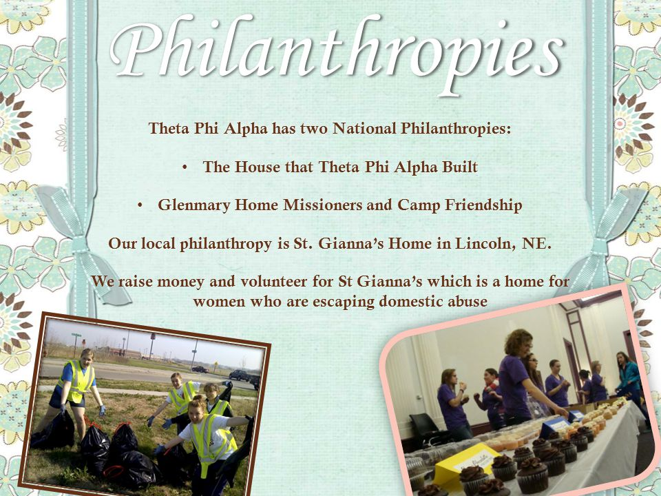 Philanthropies Theta Phi Alpha has two National Philanthropies: The House that Theta Phi Alpha Built The House that Theta Phi Alpha Built Glenmary Home Missioners and Camp Friendship Glenmary Home Missioners and Camp Friendship Our local philanthropy is St.