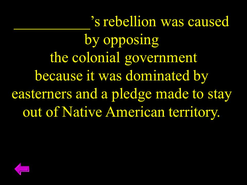 __________'s rebellion was caused by opposing the colonial government because it was dominated by easterners and a pledge made to stay out of Native A
