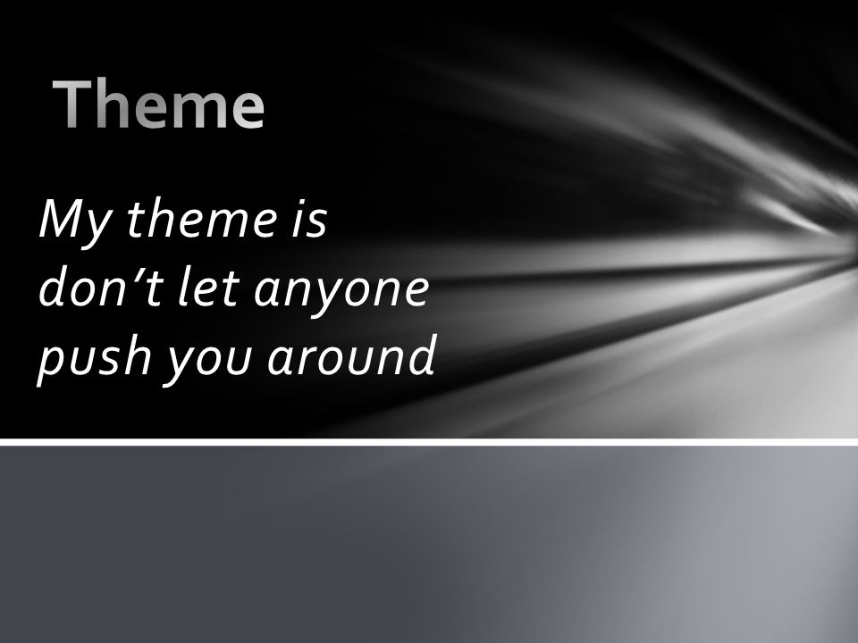 My theme is don't let anyone push you around