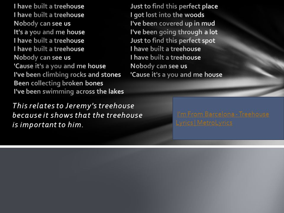 This relates to Jeremy's treehouse because it shows that the treehouse is important to him. I'm From Barcelona - Treehouse Lyrics | MetroLyricsI'm Fro