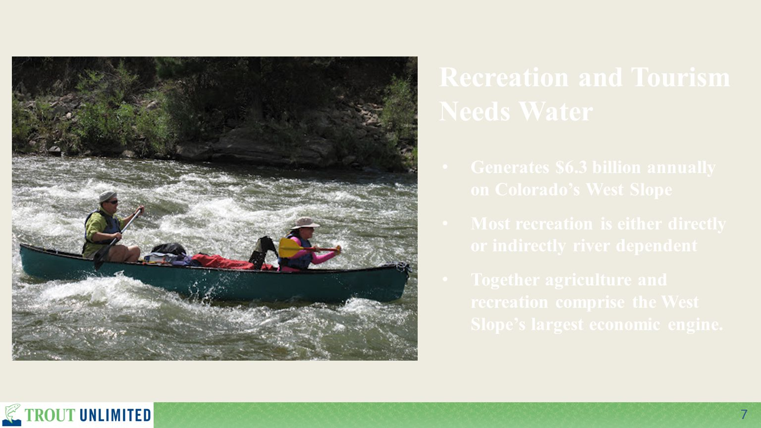 7 Recreation and Tourism Needs Water Generates $6.3 billion annually on Colorado's West Slope Most recreation is either directly or indirectly river dependent Together agriculture and recreation comprise the West Slope's largest economic engine.