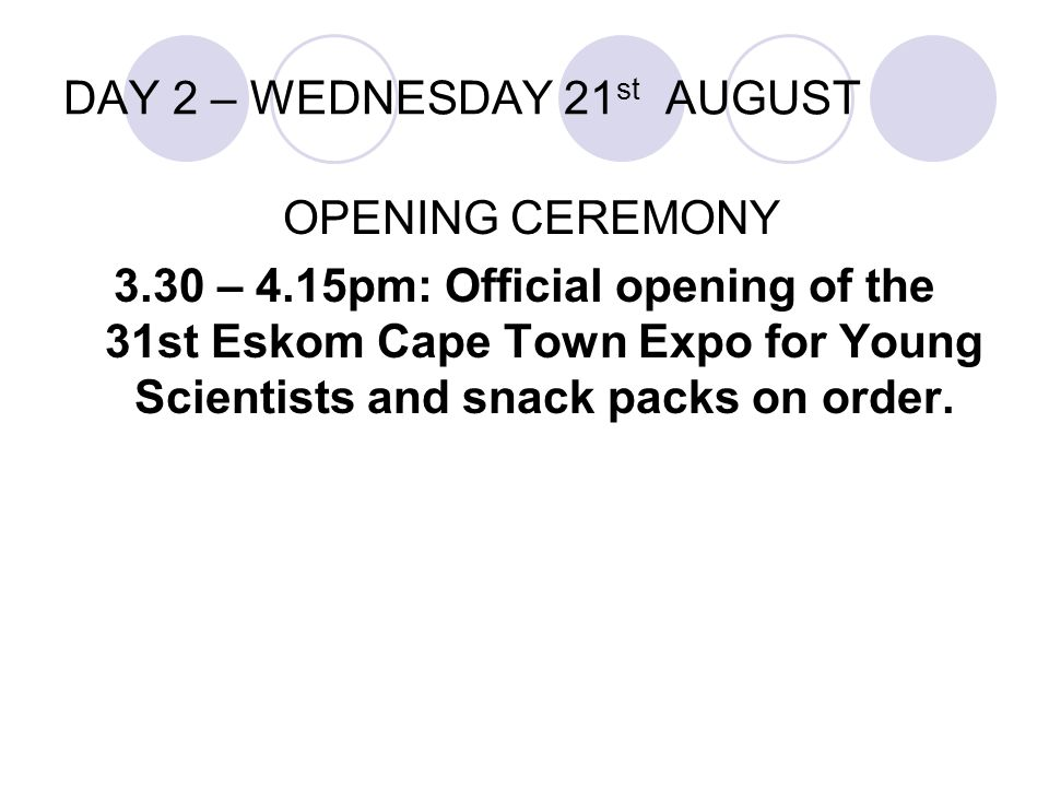DAY 2 – WEDNESDAY 21 st AUGUST OPENING CEREMONY 3.30 – 4.15pm: Official opening of the 31st Eskom Cape Town Expo for Young Scientists and snack packs on order.