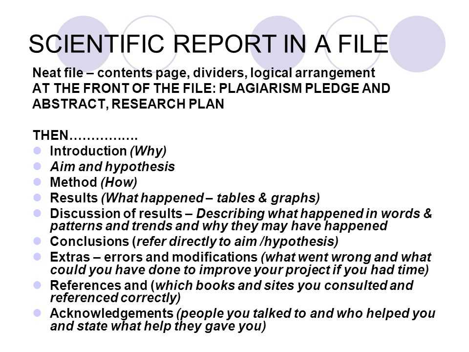 SCIENTIFIC REPORT IN A FILE Neat file – contents page, dividers, logical arrangement AT THE FRONT OF THE FILE: PLAGIARISM PLEDGE AND ABSTRACT, RESEARCH PLAN THEN…………….