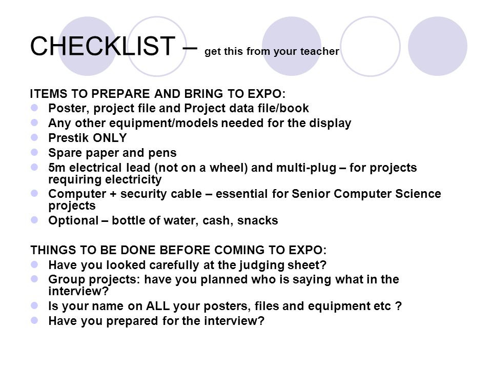 CHECKLIST – get this from your teacher ITEMS TO PREPARE AND BRING TO EXPO: Poster, project file and Project data file/book Any other equipment/models needed for the display Prestik ONLY Spare paper and pens 5m electrical lead (not on a wheel) and multi-plug – for projects requiring electricity Computer + security cable – essential for Senior Computer Science projects Optional – bottle of water, cash, snacks THINGS TO BE DONE BEFORE COMING TO EXPO: Have you looked carefully at the judging sheet.