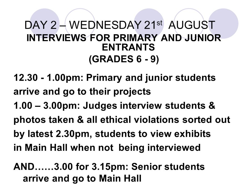 DAY 2 – WEDNESDAY 21 st AUGUST INTERVIEWS FOR PRIMARY AND JUNIOR ENTRANTS (GRADES 6 - 9) 12.30 - 1.00pm: Primary and junior students arrive and go to their projects 1.00 – 3.00pm: Judges interview students & photos taken & all ethical violations sorted out by latest 2.30pm, students to view exhibits in Main Hall when not being interviewed AND……3.00 for 3.15pm: Senior students arrive and go to Main Hall