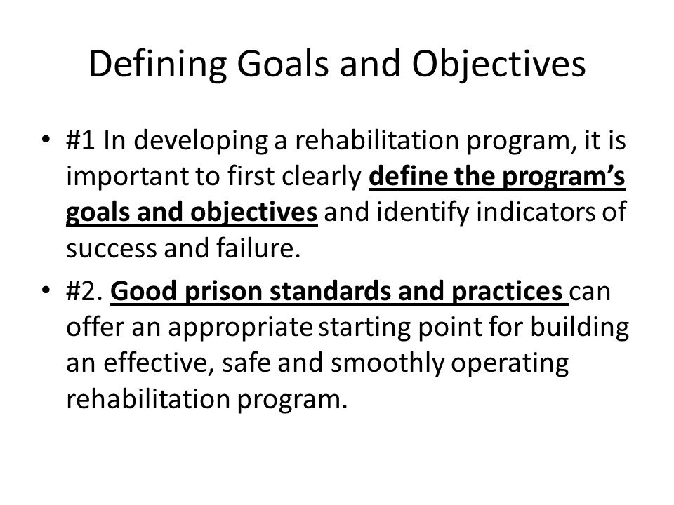 Defining Goals and Objectives #1 In developing a rehabilitation program, it is important to first clearly define the program's goals and objectives and identify indicators of success and failure.