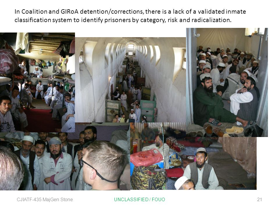 CJIATF-435 MajGen StoneUNCLASSIFIED / FOUO21 In Coalition and GIRoA detention/corrections, there is a lack of a validated inmate classification system to identify prisoners by category, risk and radicalization.