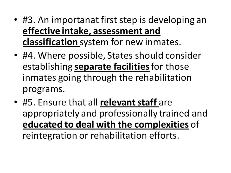 #3. An importanat first step is developing an effective intake, assessment and classification system for new inmates. #4. Where possible, States shoul