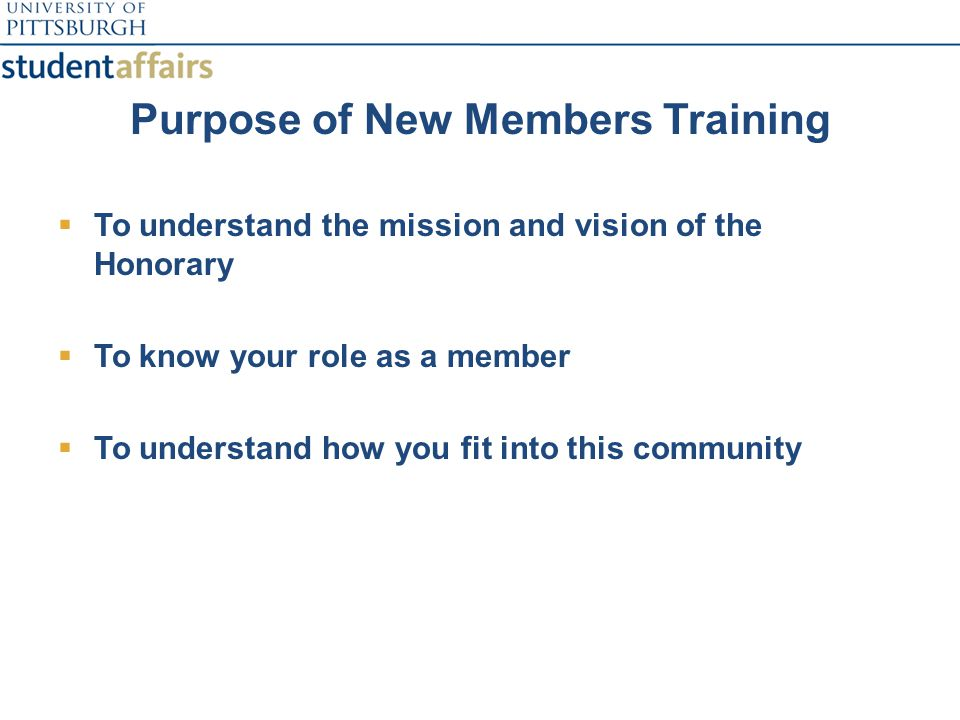 Purpose of New Members Training  To understand the mission and vision of the Honorary  To know your role as a member  To understand how you fit into this community