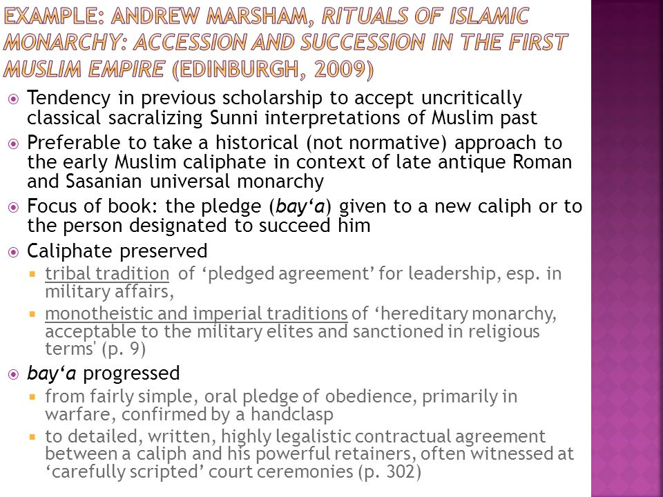  Tendency in previous scholarship to accept uncritically classical sacralizing Sunni interpretations of Muslim past  Preferable to take a historical (not normative) approach to the early Muslim caliphate in context of late antique Roman and Sasanian universal monarchy  Focus of book: the pledge (bay'a) given to a new caliph or to the person designated to succeed him  Caliphate preserved  tribal tradition of 'pledged agreement' for leadership, esp.