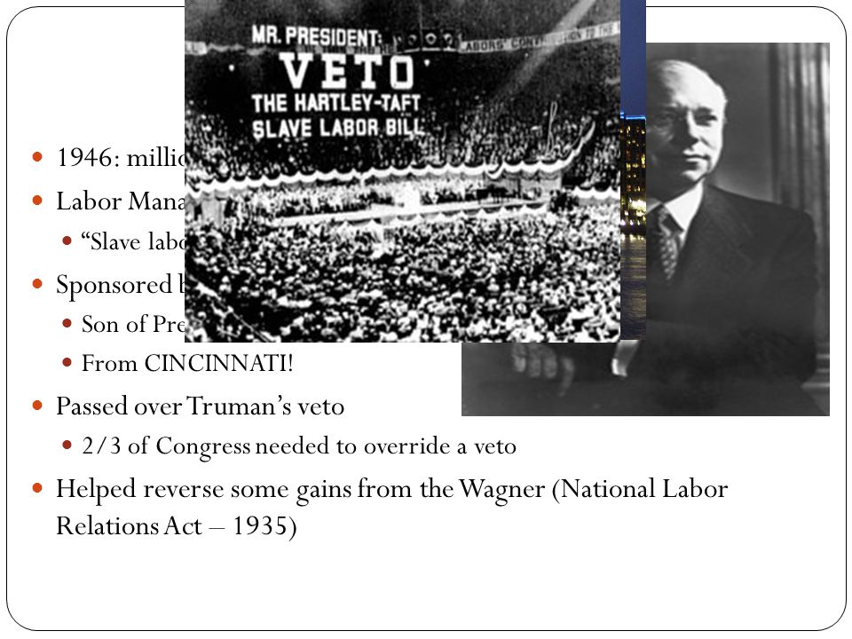 Background on the Act 1946: millions of workers went on strike Labor Management Relations Act Slave labor bill Sponsored by Robert Taft Son of President Taft From CINCINNATI.