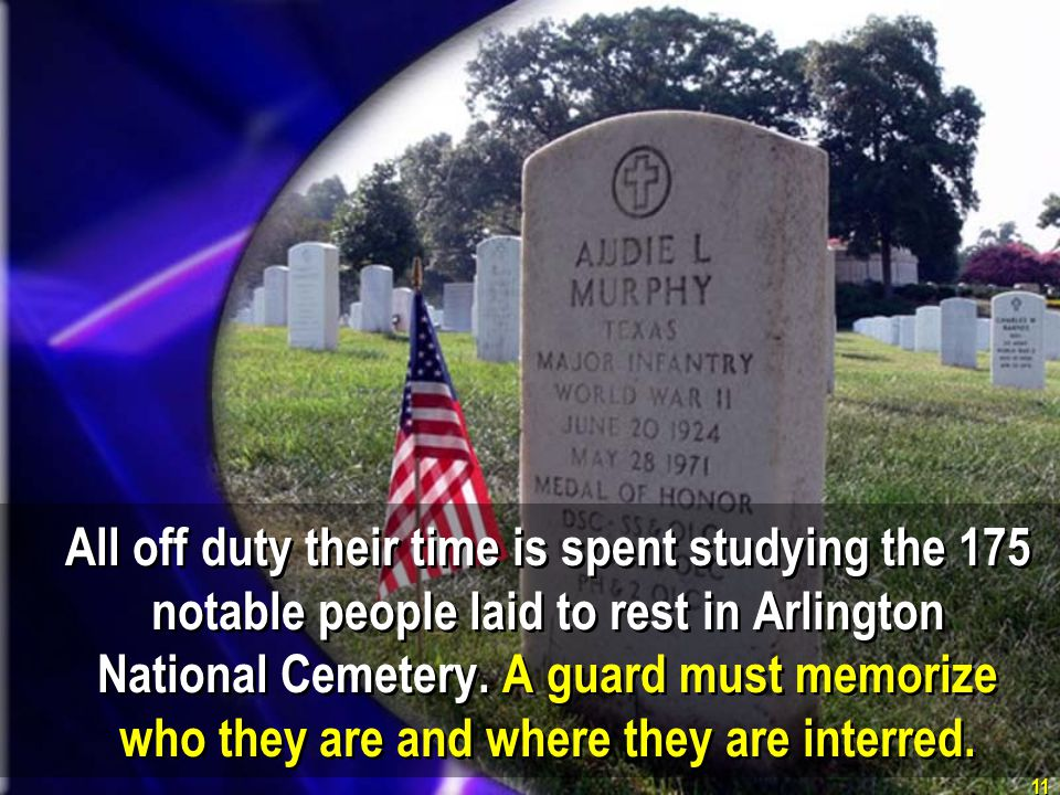11 All off duty their time is spent studying the 175 notable people laid to rest in Arlington National Cemetery. A guard must memorize who they are an