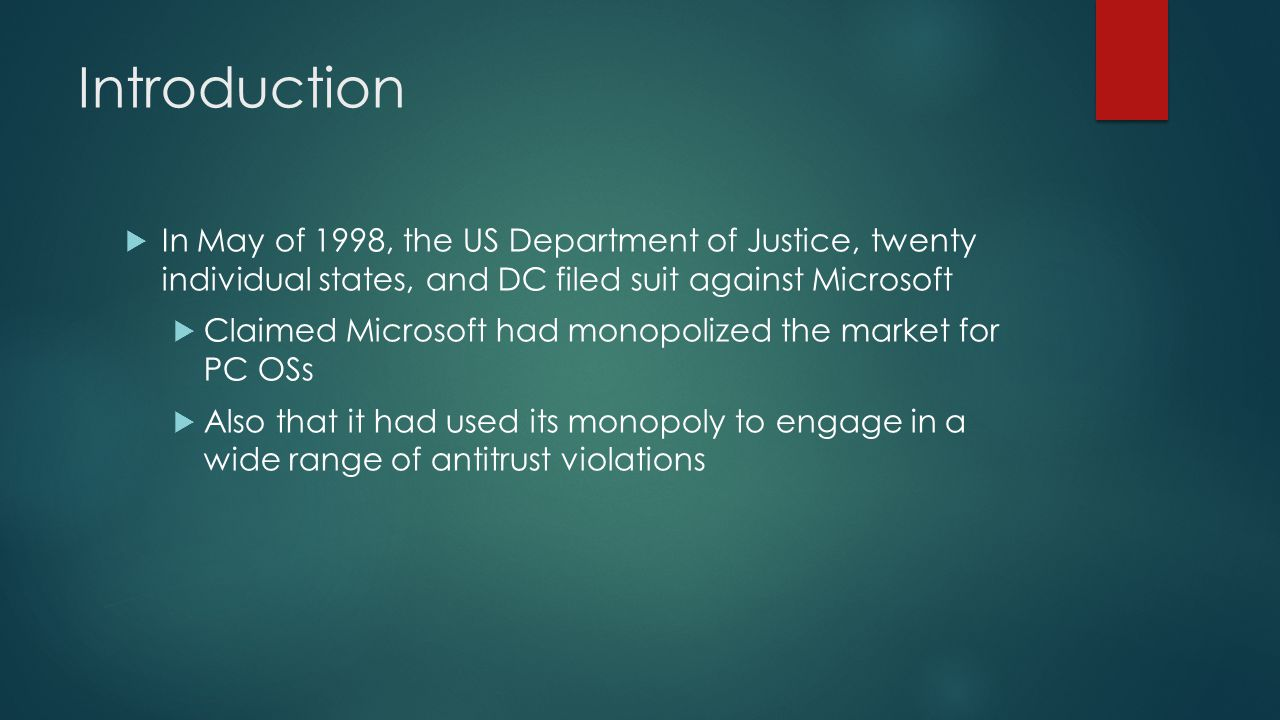 Introduction  In May of 1998, the US Department of Justice, twenty individual states, and DC filed suit against Microsoft  Claimed Microsoft had monopolized the market for PC OSs  Also that it had used its monopoly to engage in a wide range of antitrust violations