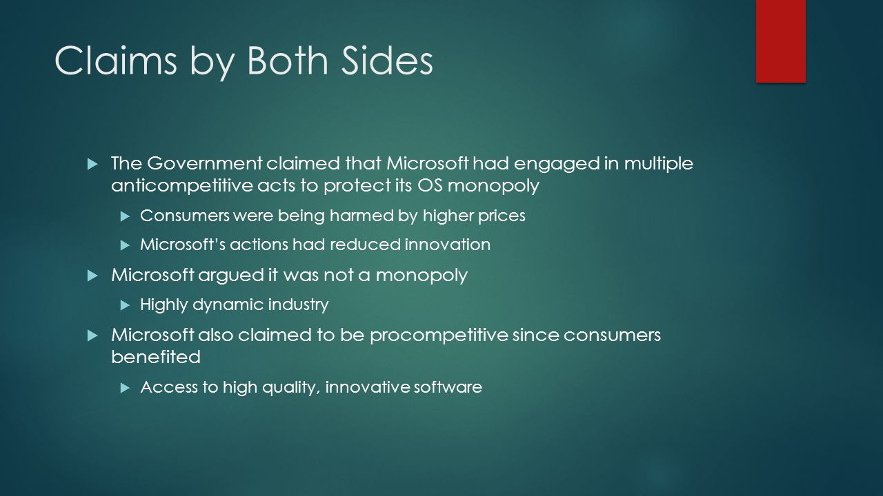Claims by Both Sides  The Government claimed that Microsoft had engaged in multiple anticompetitive acts to protect its OS monopoly  Consumers were being harmed by higher prices  Microsoft's actions had reduced innovation  Microsoft argued it was not a monopoly  Highly dynamic industry  Microsoft also claimed to be procompetitive since consumers benefited  Access to high quality, innovative software