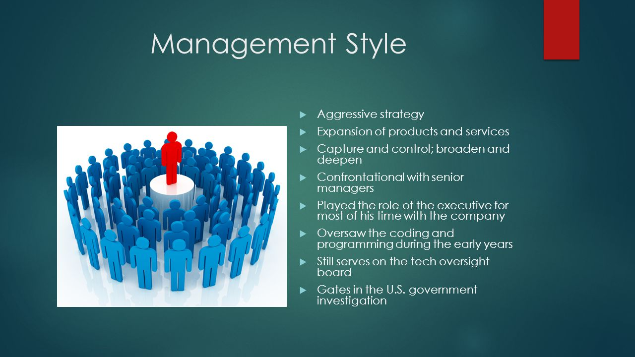 Management Style  Aggressive strategy  Expansion of products and services  Capture and control; broaden and deepen  Confrontational with senior managers  Played the role of the executive for most of his time with the company  Oversaw the coding and programming during the early years  Still serves on the tech oversight board  Gates in the U.S.