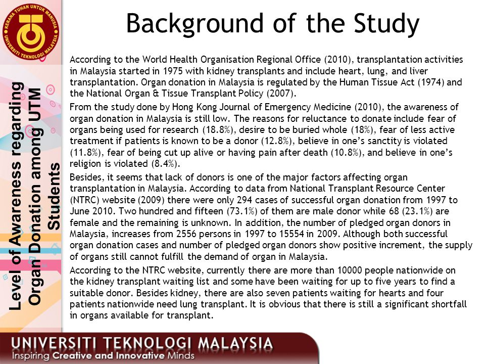Background of the Study According to the World Health Organisation Regional Office (2010), transplantation activities in Malaysia started in 1975 with kidney transplants and include heart, lung, and liver transplantation.