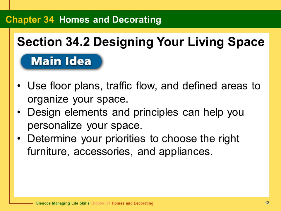 Glencoe Managing Life Skills Chapter 34 Homes and Decorating Chapter 34 Homes and Decorating 12 Use floor plans, traffic flow, and defined areas to or