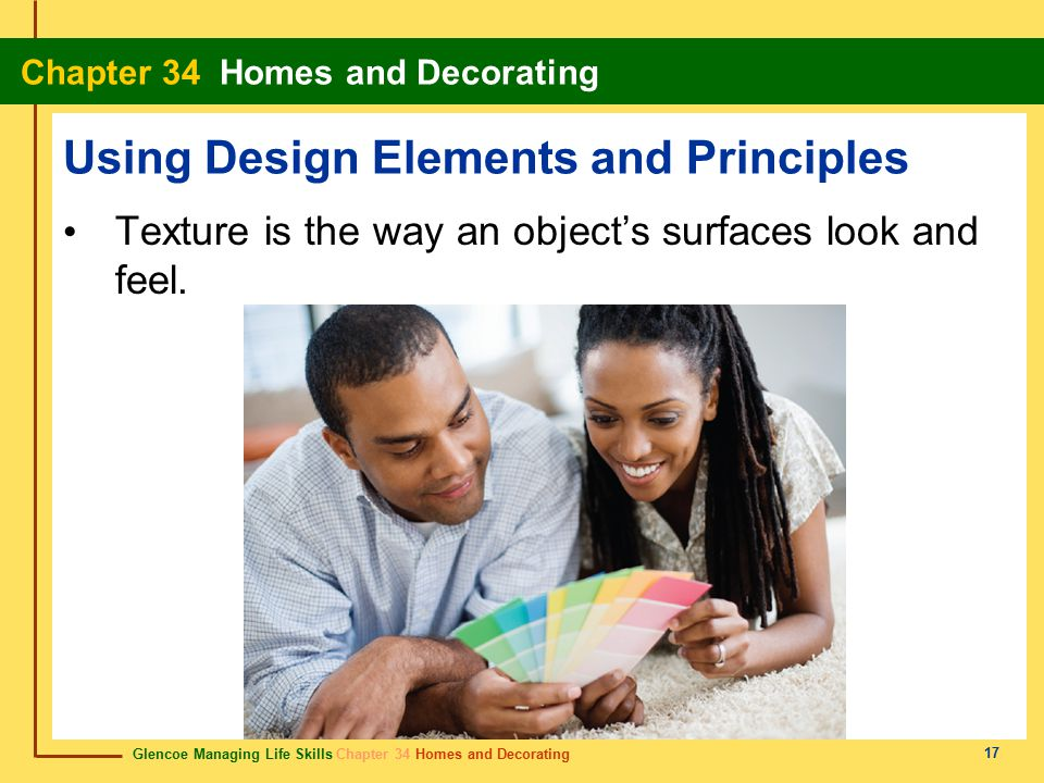 Glencoe Managing Life Skills Chapter 34 Homes and Decorating Chapter 34 Homes and Decorating 17 Using Design Elements and Principles Texture is the way an object's surfaces look and feel.