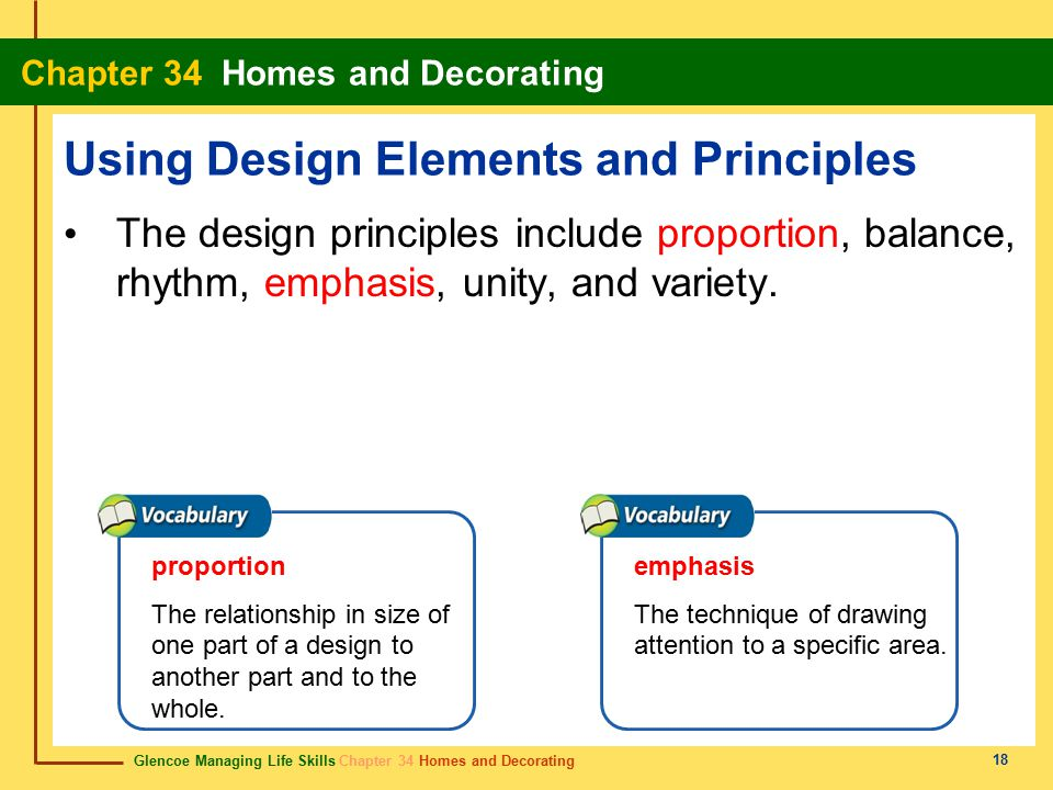 Glencoe Managing Life Skills Chapter 34 Homes and Decorating Chapter 34 Homes and Decorating 18 Using Design Elements and Principles The design principles include proportion, balance, rhythm, emphasis, unity, and variety.