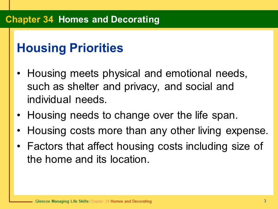 Glencoe Managing Life Skills Chapter 34 Homes and Decorating Chapter 34 Homes and Decorating 3 Housing Priorities Housing meets physical and emotional needs, such as shelter and privacy, and social and individual needs.