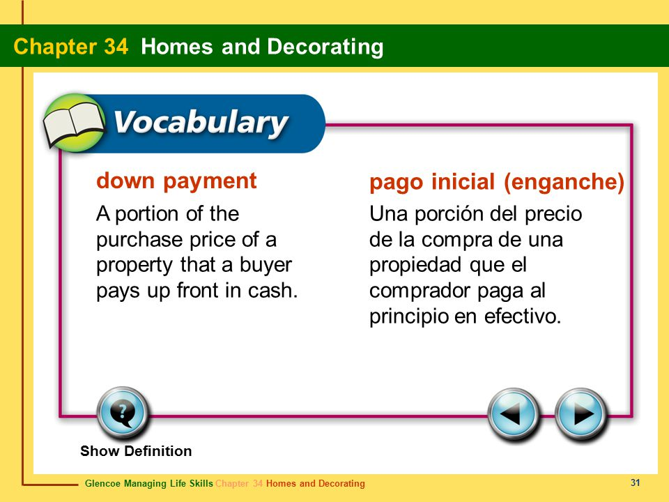 Glencoe Managing Life Skills Chapter 34 Homes and Decorating Chapter 34 Homes and Decorating 31 down payment pago inicial (enganche) A portion of the purchase price of a property that a buyer pays up front in cash.