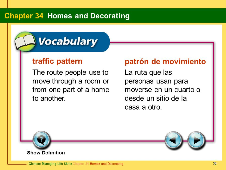 Glencoe Managing Life Skills Chapter 34 Homes and Decorating Chapter 34 Homes and Decorating 35 traffic pattern patrón de movimiento The route people use to move through a room or from one part of a home to another.
