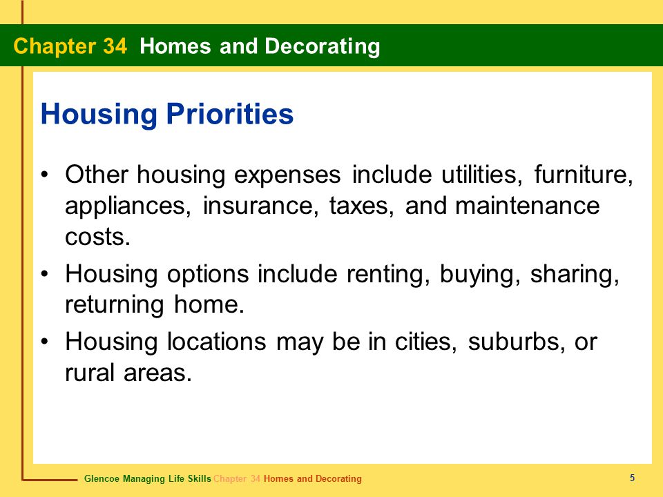 Glencoe Managing Life Skills Chapter 34 Homes and Decorating Chapter 34 Homes and Decorating 5 Housing Priorities Other housing expenses include utilities, furniture, appliances, insurance, taxes, and maintenance costs.