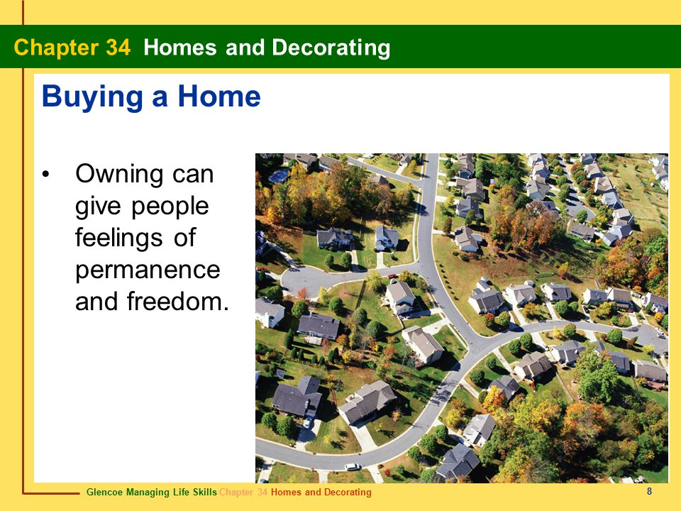 Glencoe Managing Life Skills Chapter 34 Homes and Decorating Chapter 34 Homes and Decorating 8 Buying a Home Owning can give people feelings of permanence and freedom.